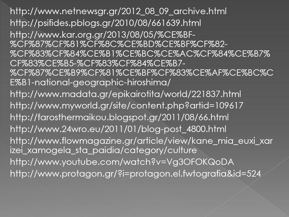 http://www.netnewsgr.gr/2012_08_09_archive.html http://psifides.pblogs.gr/2010/08/661639.html http://www.kar.org.gr/2013/08/05/%CE%BF- %CF%87%CF%81%CF%8C%CE%BD%CE%BF%CF%82- %CF%83%CF%84%CE%B1%CE%BC%CE%AC%CF%84%CE%B7% CF%83%CE%B5-%CF%83%CF%84%CE%B7- %CF%87%CE%B9%CF%81%CE%BF%CF%83%CE%AF%CE%BC%C E%B1-national-geographic-hiroshima/ http://www.madata.gr/epikairotita/world/221837.html http://www.myworld.gr/site/content.php?artid=109617 http://farosthermaikou.blogspot.gr/2011/08/66.html http://www.24wro.eu/2011/01/blog-post_4800.html http://www.flowmagazine.gr/article/view/kane_mia_euxi_xar izei_xamogela_sta_paidia/category/culture http://www.youtube.com/watch?v=Vg3OFOKQoDA http://www.protagon.gr/?i=protagon.el.fwtografia&id=524