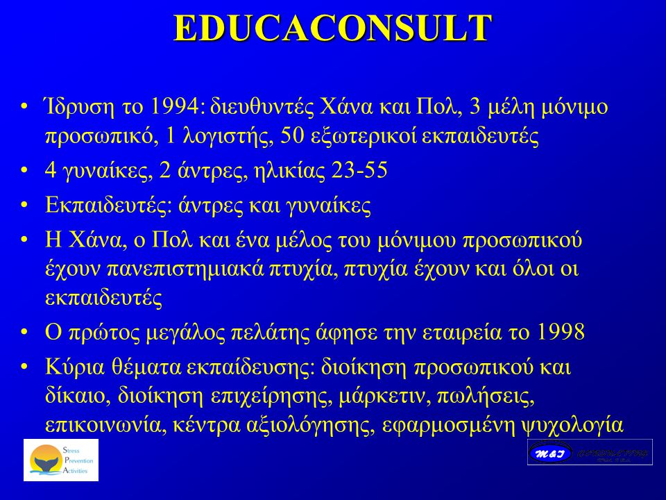 EDUCACONSULT Ίδρυση το 1994: διευθυντές Χάνα και Πολ, 3 μέλη μόνιμο προσωπικό, 1 λογιστής, 50 εξωτερικοί εκπαιδευτές 4 γυναίκες, 2 άντρες, ηλικίας 23-55 Εκπαιδευτές: άντρες και γυναίκες Η Χάνα, ο Πολ και ένα μέλος του μόνιμου προσωπικού έχουν πανεπιστημιακά πτυχία, πτυχία έχουν και όλοι οι εκπαιδευτές Ο πρώτος μεγάλος πελάτης άφησε την εταιρεία το 1998 Κύρια θέματα εκπαίδευσης: διοίκηση προσωπικού και δίκαιο, διοίκηση επιχείρησης, μάρκετιν, πωλήσεις, επικοινωνία, κέντρα αξιολόγησης, εφαρμοσμένη ψυχολογία