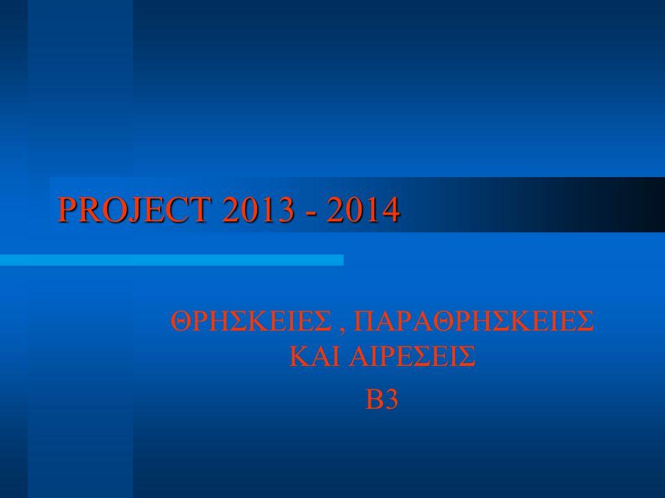 PROJECT 2013 - 2014 ΘΡΗΣΚΕΙΕΣ, ΠΑΡΑΘΡΗΣΚΕΙΕΣ ΚΑΙ ΑΙΡΕΣΕΙΣ Β3