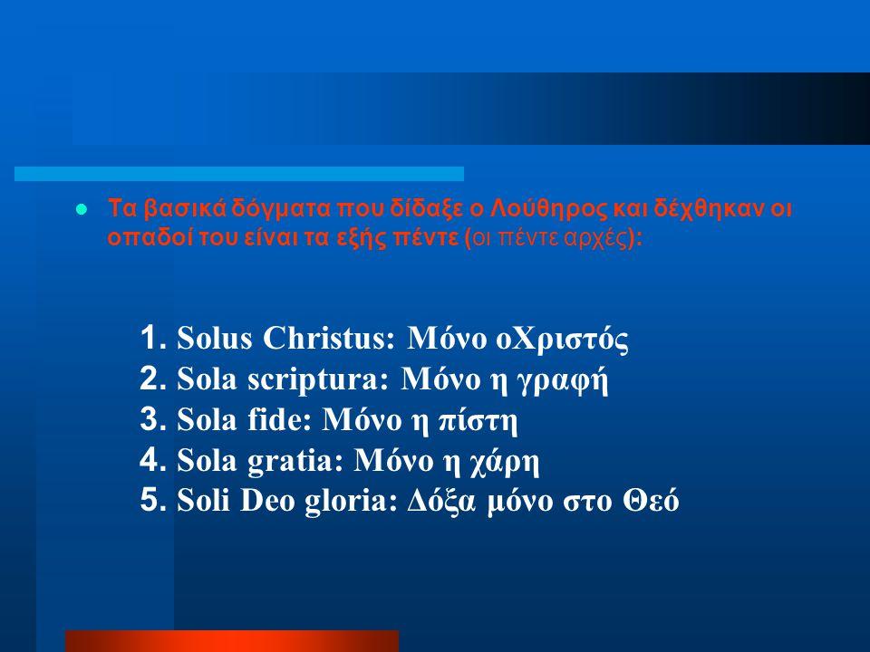 Τα βασικά δόγματα που δίδαξε ο Λούθηρος και δέχθηκαν οι οπαδοί του είναι τα εξής πέντε (οι πέντε αρχές): 1. Solus Christus: Μόνο οΧριστός 2. Sola scri