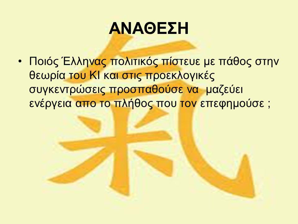 ΑΝΑΘΕΣΗ Ποιός Έλληνας πολιτικός πίστευε με πάθος στην θεωρία του ΚΙ και στις προεκλογικές συγκεντρώσεις προσπαθούσε να μαζεύει ενέργεια απο το πλήθος