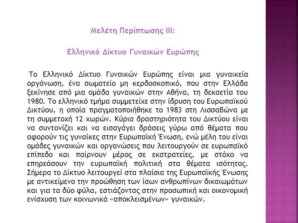 Μελέτη Περίπτωσης ΙΙΙ: Ελληνικό Δίκτυο Γυναικών Ευρώπης Το Ελληνικό Δίκτυο Γυναικών Ευρώπης είναι μια γυναικεία οργάνωση, ένα σωματείο μη κερδοσκοπικό