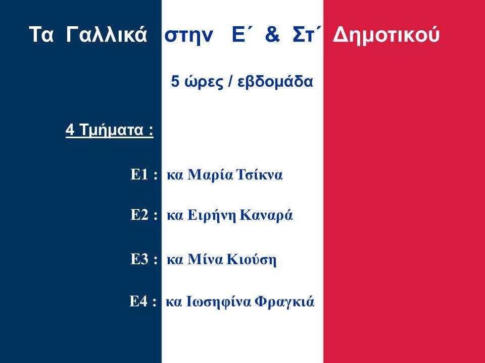 Τα Γαλλικά στην Ε΄ & Στ΄ Δημοτικού 4 Τμήματα : Ε1 : κα Μαρία Τσίκνα Ε2 : κα Ειρήνη Καναρά Ε3 : κα Μίνα Κιούση 5 ώρες / εβδομάδα Ε4 : κα Ιωσηφίνα Φραγκ