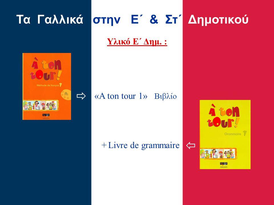 Υλικό Ε΄ Δημ. : Τα Γαλλικά στην Ε΄ & Στ΄ Δημοτικού «A ton tour 1»» Βιβλίο + Livre de grammaire  