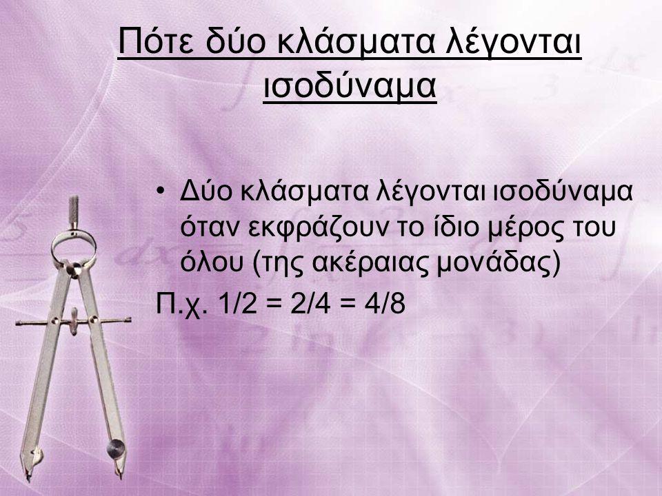 Πότε δύο κλάσματα λέγονται ισοδύναμα Δύο κλάσματα λέγονται ισοδύναμα όταν εκφράζουν το ίδιο μέρος του όλου (της ακέραιας μονάδας) Π.χ. 1/2 = 2/4 = 4/8
