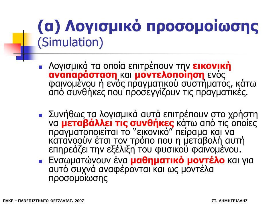 ΠΑΚΕ – ΠΑΝΕΠΙΣΤΗΜΙΟ ΘΕΣΣΑΛΙΑΣ, 2007 ΣΤ. ΔΗΜΗΤΡΙΑΔΗΣ (α) Λογισμικό προσομοίωσης (Simulation) Λογισμικά τα οποία επιτρέπουν την εικονική αναπαράσταση κα