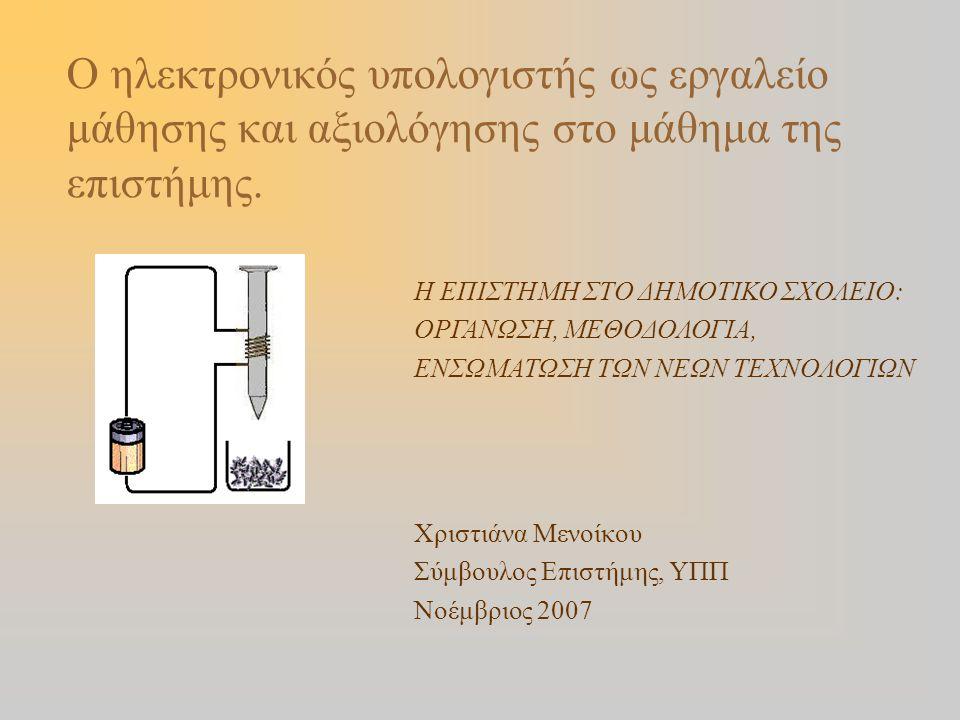 Χριστιάνα Μενοίκου Σύμβουλος Επιστήμης, ΥΠΠ Νοέμβριος 2007 Ο ηλεκτρονικός υπολογιστής ως εργαλείο μάθησης και αξιολόγησης στο μάθημα της επιστήμης. Η