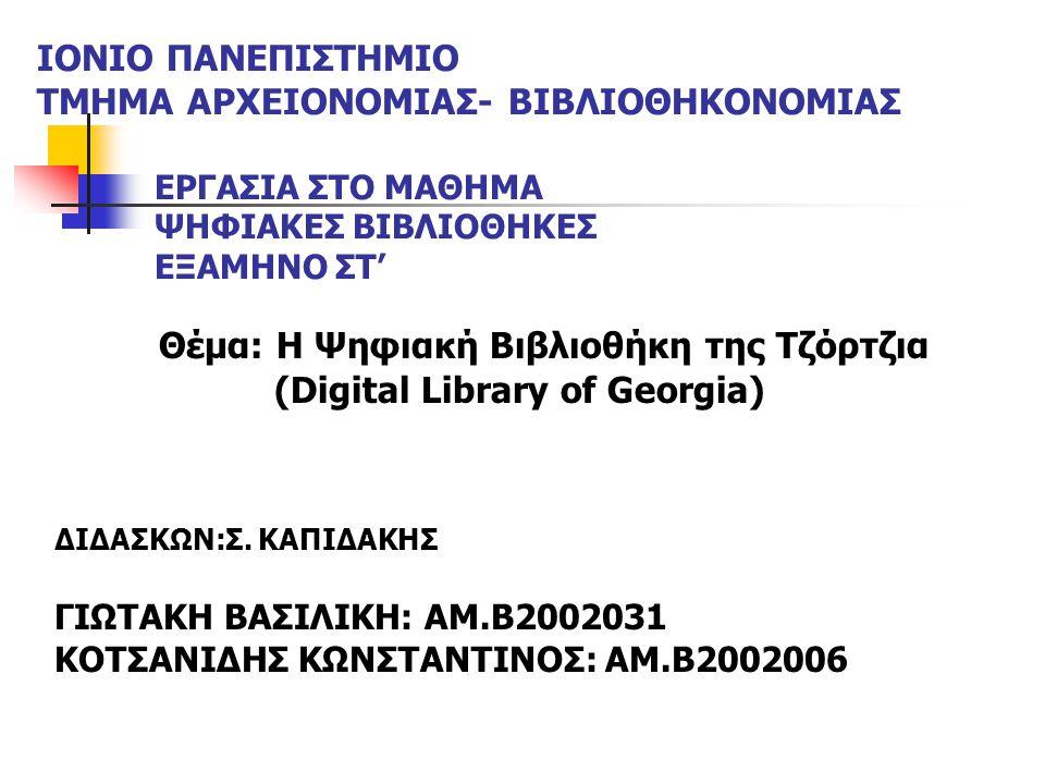 ΙΟΝΙΟ ΠΑΝΕΠΙΣΤΗΜΙΟ ΤΜΗΜΑ ΑΡΧΕΙΟΝΟΜΙΑΣ- ΒΙΒΛΙΟΘΗΚΟΝΟΜΙΑΣ ΕΡΓΑΣΙΑ ΣΤΟ ΜΑΘΗΜΑ ΨΗΦΙΑΚΕΣ ΒΙΒΛΙΟΘΗΚΕΣ ΕΞΑΜΗΝΟ ΣΤ' Θέμα: Η Ψηφιακή Βιβλιοθήκη της Τζόρτζια (Digital Library of Georgia) ΔΙΔΑΣΚΩΝ:Σ.
