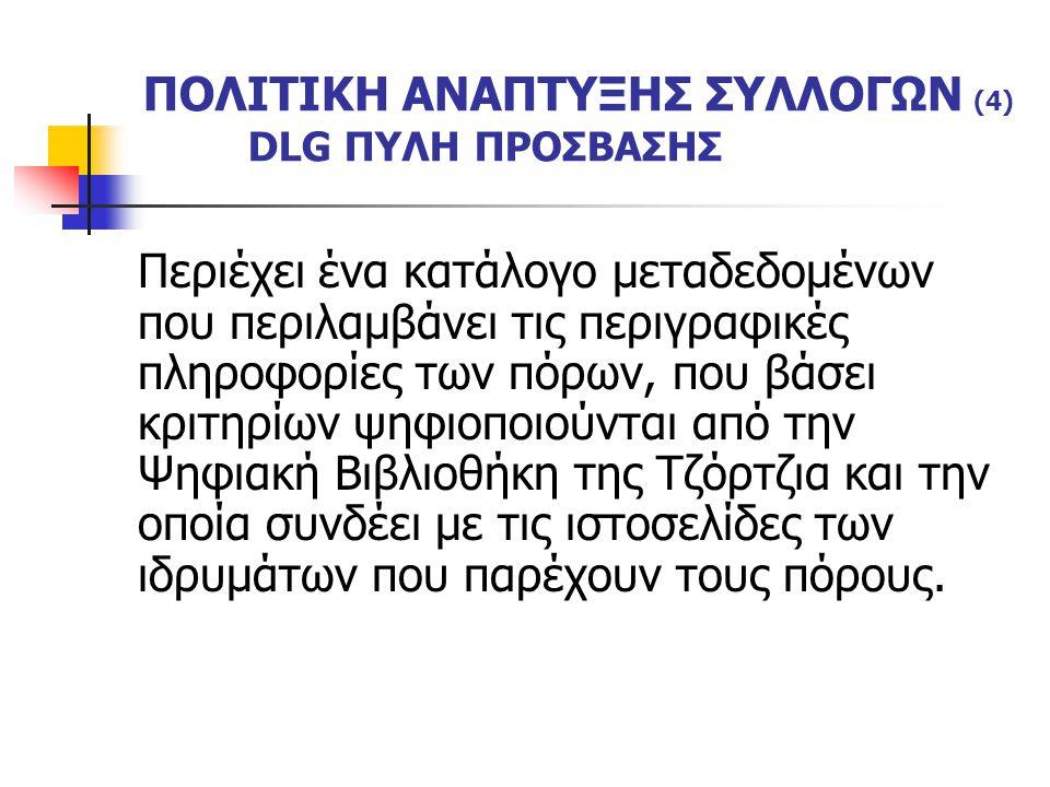 ΠΟΛΙΤΙΚΗ ΑΝΑΠΤΥΞΗΣ ΣΥΛΛΟΓΩΝ (4) DLG ΠΥΛΗ ΠΡΟΣΒΑΣΗΣ Περιέχει ένα κατάλογο μεταδεδομένων που περιλαμβάνει τις περιγραφικές πληροφορίες των πόρων, που βάσει κριτηρίων ψηφιοποιούνται από την Ψηφιακή Βιβλιοθήκη της Τζόρτζια και την οποία συνδέει με τις ιστοσελίδες των ιδρυμάτων που παρέχουν τους πόρους.