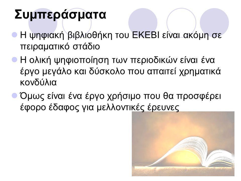 Συμπεράσματα Η ψηφιακή βιβλιοθήκη του ΕΚΕΒΙ είναι ακόμη σε πειραματικό στάδιο Η ολική ψηφιοποίηση των περιοδικών είναι ένα έργο μεγάλο και δύσκολο που απαιτεί χρηματικά κονδύλια Όμως είναι ένα έργο χρήσιμο που θα προσφέρει έφορο έδαφος για μελλοντικές έρευνες
