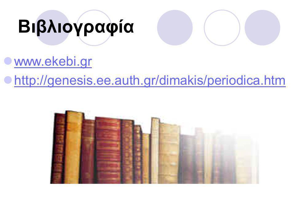 Βιβλιογραφία www.ekebi.gr http://genesis.ee.auth.gr/dimakis/periodica.htm