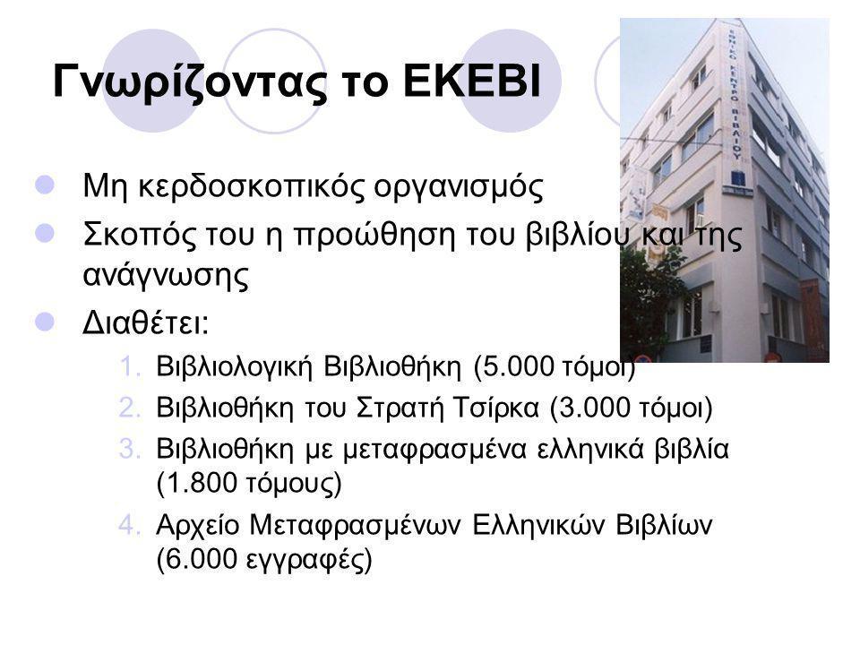 Γνωρίζοντας το ΕΚΕΒΙ Μη κερδοσκοπικός οργανισμός Σκοπός του η προώθηση του βιβλίου και της ανάγνωσης Διαθέτει: 1.Βιβλιολογική Βιβλιοθήκη (5.000 τόμοι) 2.Βιβλιοθήκη του Στρατή Τσίρκα (3.000 τόμοι) 3.Βιβλιοθήκη με μεταφρασμένα ελληνικά βιβλία (1.800 τόμους) 4.Αρχείο Μεταφρασμένων Ελληνικών Βιβλίων (6.000 εγγραφές)