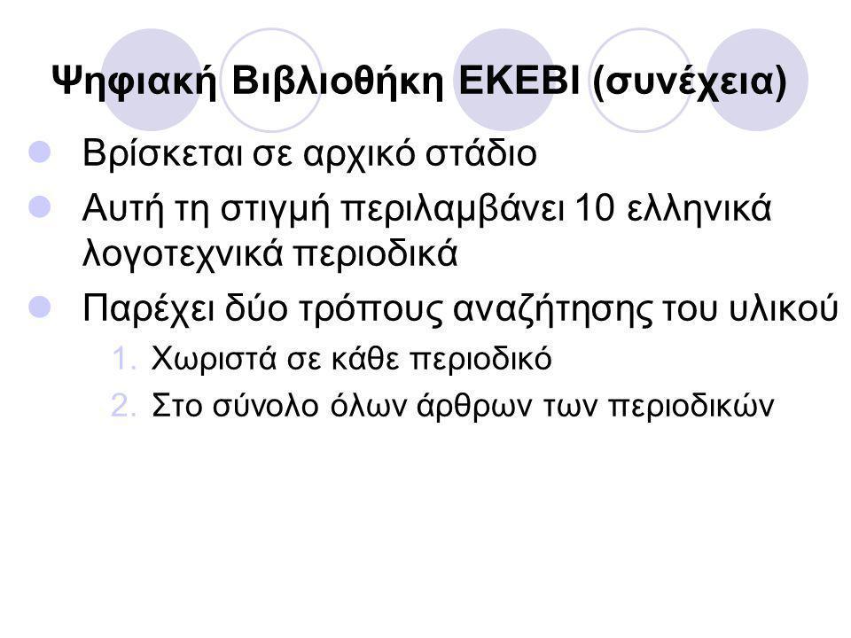Ψηφιακή Βιβλιοθήκη ΕΚΕΒΙ (συνέχεια) Βρίσκεται σε αρχικό στάδιο Αυτή τη στιγμή περιλαμβάνει 10 ελληνικά λογοτεχνικά περιοδικά Παρέχει δύο τρόπους αναζήτησης του υλικού 1.Χωριστά σε κάθε περιοδικό 2.Στο σύνολο όλων άρθρων των περιοδικών