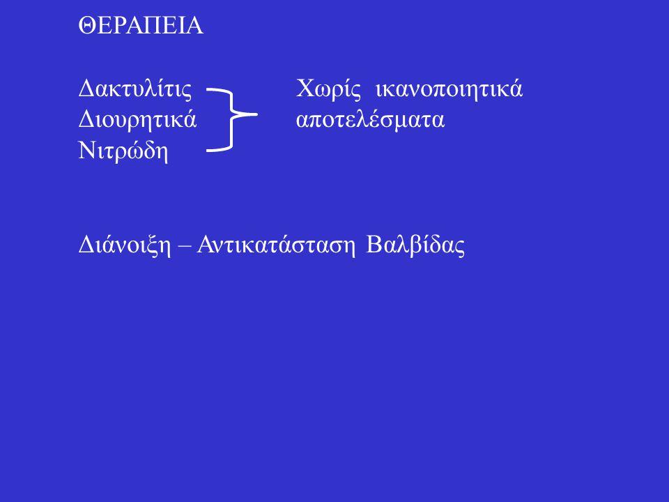 ΘΕΡΑΠΕΙΑ Δακτυλίτις Χωρίς ικανοποιητικά Διουρητικά αποτελέσματα Νιτρώδη Διάνοιξη – Αντικατάσταση Βαλβίδας