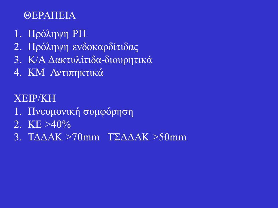 ΘΕΡΑΠΕΙΑ 1.Πρόληψη ΡΠ 2.Πρόληψη ενδοκαρδίτιδας 3.Κ/Α Δακτυλίτιδα-διουρητικά 4.ΚΜ Αντιπηκτικά ΧΕΙΡ/ΚΗ 1.Πνευμονική συμφόρηση 2.ΚΕ >40% 3.ΤΔΔΑΚ >70mm ΤΣ