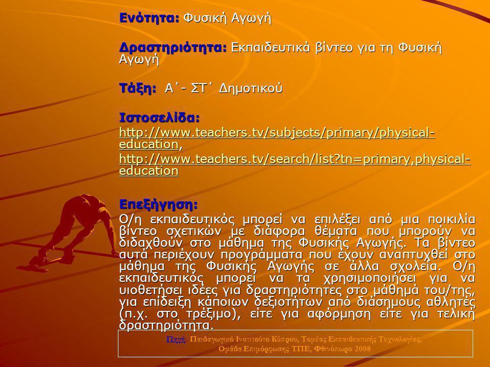 Ενότητα: Φυσική Αγωγή Δραστηριότητα: Εκπαιδευτικά βίντεο για τη Φυσική Αγωγή Τάξη: Α΄- ΣΤ΄ Δημοτικού Ιστοσελίδα: http://www.teachers.tv/subjects/prima