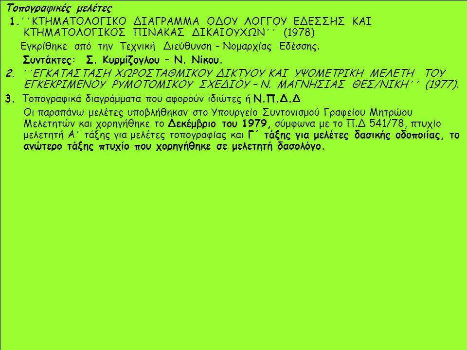 Toπογραφικές μελέτες 1.΄΄ΚΤΗΜΑΤΟΛΟΓΙΚΟ ΔΙΑΓΡΑΜΜΑ ΟΔΟΥ ΛΟΓΓΟΥ ΕΔΕΣΣΗΣ ΚΑΙ ΚΤΗΜΑΤΟΛΟΓΙΚΟΣ ΠΙΝΑΚΑΣ ΔΙΚΑΙΟΥΧΩΝ΄΄ (1978) Εγκρίθηκε από την Τεχνική Διεύθυνση – Νομαρχίας Εδέσσης.
