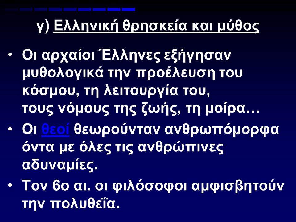γ) Ελληνική θρησκεία και μύθος Οι αρχαίοι Έλληνες εξήγησαν μυθολογικά την προέλευση του κόσμου, τη λειτουργία του, τους νόμους της ζωής, τη μοίρα… Οι