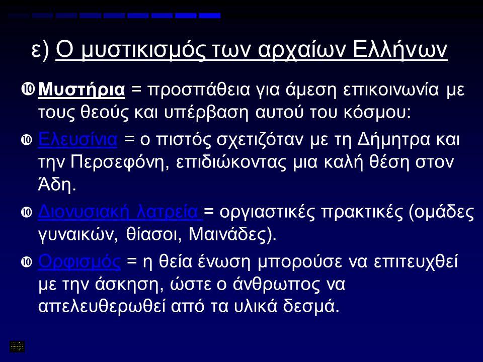 ε) Ο μυστικισμός των αρχαίων Ελλήνων  Μυστήρια = προσπάθεια για άμεση επικοινωνία με τους θεούς και υπέρβαση αυτού του κόσμου:  Ελευσίνια = ο πιστός