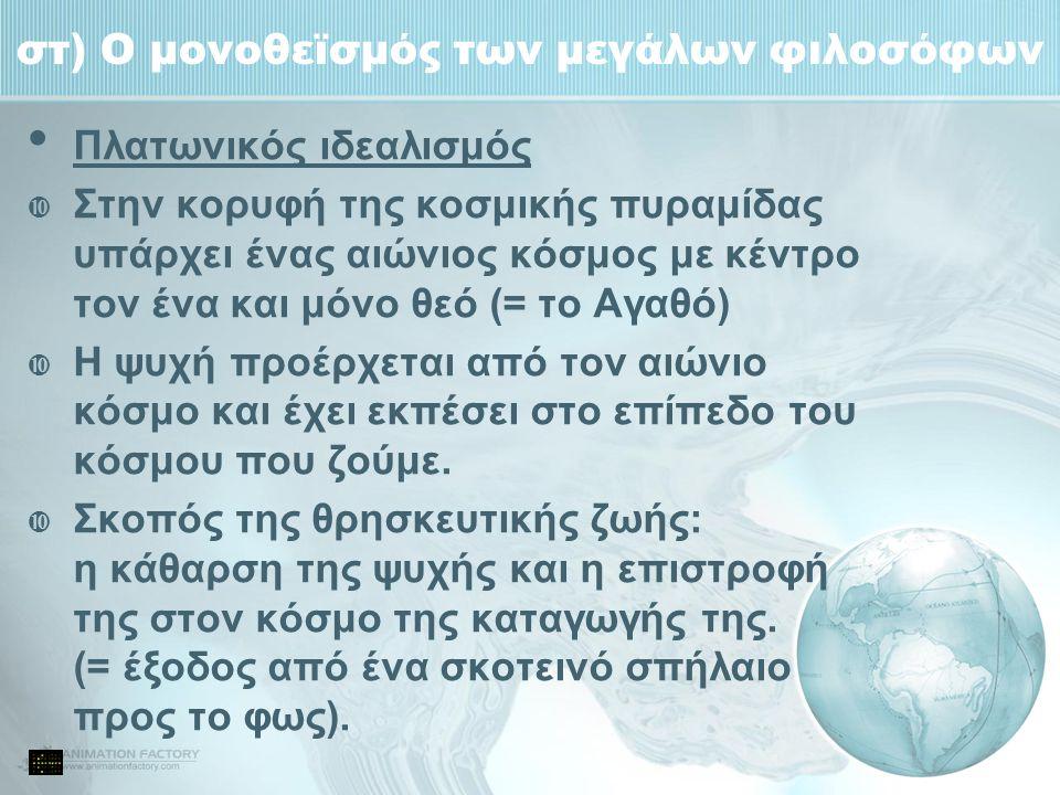 στ) Ο μονοθεϊσμός των μεγάλων φιλοσόφων Πλατωνικός ιδεαλισμός  Στην κορυφή της κοσμικής πυραμίδας υπάρχει ένας αιώνιος κόσμος με κέντρο τον ένα και μ