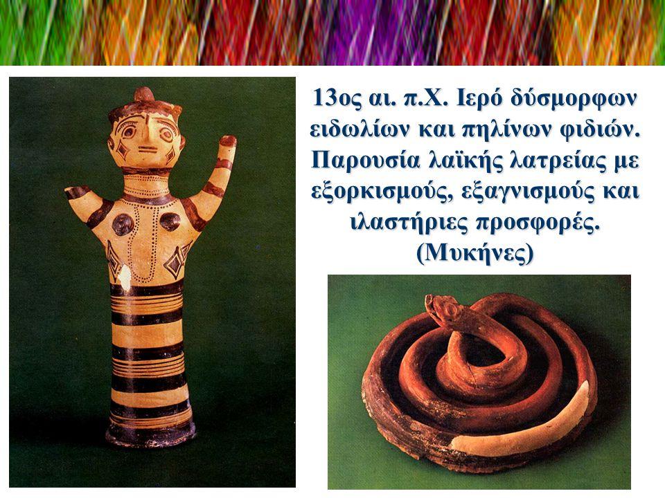 13ος αι. π.Χ. Ιερό δύσμορφων ειδωλίων και πηλίνων φιδιών. Παρουσία λαϊκής λατρείας με εξορκισμούς, εξαγνισμούς και ιλαστήριες προσφορές. (Μυκήνες)