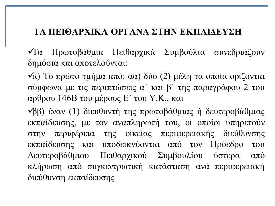 ΤΑ ΠΕΙΘΑΡΧΙΚΑ ΟΡΓΑΝΑ ΣΤΗΝ ΕΚΠΑΙΔΕΥΣΗ Τα Πρωτοβάθμια Πειθαρχικά Συμβούλια συνεδριάζουν δημόσια και αποτελούνται: α) Το πρώτο τμήμα από: αα) δύο (2) μέλη τα οποία ορίζονται σύμφωνα με τις περιπτώσεις α΄ και β΄ της παραγράφου 2 του άρθρου 146Β του μέρους Ε΄ του Υ.Κ., και ββ) έναν (1) διευθυντή της πρωτοβάθμιας ή δευτεροβάθμιας εκπαίδευσης, με τον αναπληρωτή του, οι οποίοι υπηρετούν στην περιφέρεια της οικείας περιφερειακής διεύθυνσης εκπαίδευσης και υποδεικνύονται από τον Πρόεδρο του Δευτεροβάθμιου Πειθαρχικού Συμβουλίου ύστερα από κλήρωση από συγκεντρωτική κατάσταση ανά περιφερειακή διεύθυνση εκπαίδευσης