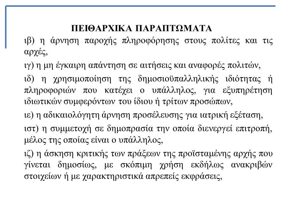 ΠΕΙΘΑΡΧΙΚΑ ΠΑΡΑΠΤΩΜΑΤΑ ιβ) η άρνηση παροχής πληροφόρησης στους πολίτες και τις αρχές, ιγ) η μη έγκαιρη απάντηση σε αιτήσεις και αναφορές πολιτών, ιδ) η χρησιμοποίηση της δημοσιοϋπαλληλικής ιδιότητας ή πληροφοριών που κατέχει ο υπάλληλος, για εξυπηρέτηση ιδιωτικών συμφερόντων του ίδιου ή τρίτων προσώπων, ιε) η αδικαιολόγητη άρνηση προσέλευσης για ιατρική εξέταση, ιστ) η συμμετοχή σε δημοπρασία την οποία διενεργεί επιτροπή, μέλος της οποίας είναι ο υπάλληλος, ιζ) η άσκηση κριτικής των πράξεων της προϊσταμένης αρχής που γίνεται δημοσίως, με σκόπιμη χρήση εκδήλως ανακριβών στοιχείων ή με χαρακτηριστικά απρεπείς εκφράσεις,