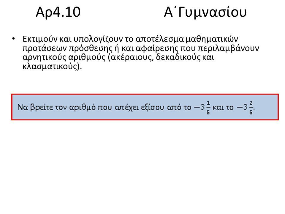 Αρ4.10 Α΄Γυμνασίου Εκτιμούν και υπολογίζουν το αποτέλεσμα μαθηματικών προτάσεων πρόσθεσης ή και αφαίρεσης που περιλαμβάνουν αρνητικούς αριθμούς (ακέραιους, δεκαδικούς και κλασματικούς).