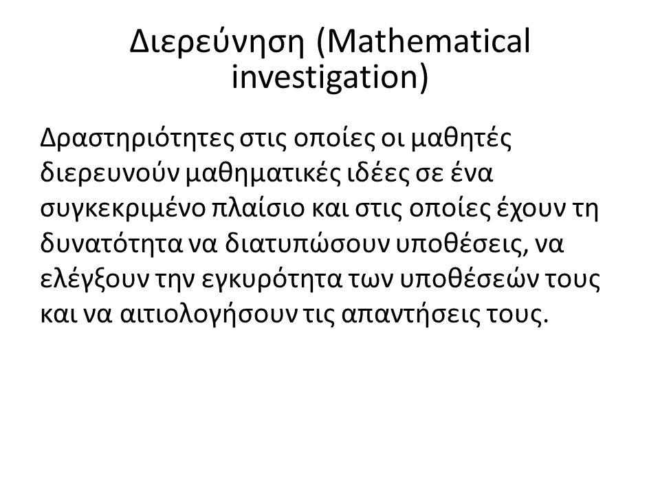 Διερεύνηση (Mathematical investigation) Δραστηριότητες στις οποίες οι μαθητές διερευνούν μαθηματικές ιδέες σε ένα συγκεκριμένο πλαίσιο και στις οποίες έχουν τη δυνατότητα να διατυπώσουν υποθέσεις, να ελέγξουν την εγκυρότητα των υποθέσεών τους και να αιτιολογήσουν τις απαντήσεις τους.