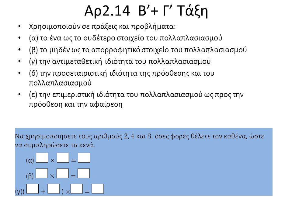 Χρησιμοποιούν σε πράξεις και προβλήματα: (α) το ένα ως το ουδέτερο στοιχείο του πολλαπλασιασμού (β) το μηδέν ως το απορροφητικό στοιχείο του πολλαπλασιασμού (γ) την αντιμεταθετική ιδιότητα του πολλαπλασιασμού (δ) την προσεταιριστική ιδιότητα της πρόσθεσης και του πολλαπλασιασμού (ε) την επιμεριστική ιδιότητα του πολλαπλασιασμού ως προς την πρόσθεση και την αφαίρεση Αρ2.14 Β'+ Γ' Τάξη