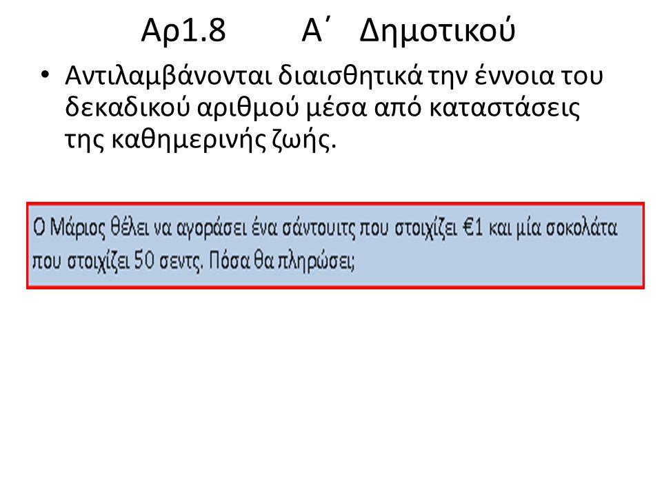 Αρ1.8 Α΄ Δημοτικού Αντιλαμβάνονται διαισθητικά την έννοια του δεκαδικού αριθμού μέσα από καταστάσεις της καθημερινής ζωής.