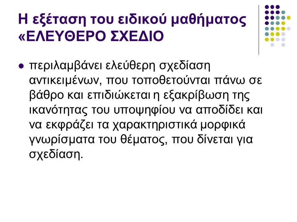 Η εξέταση του ειδικού μαθήματος «ΕΛΕΥΘΕΡΟ ΣΧΕΔΙΟ περιλαμβάνει ελεύθερη σχεδίαση αντικειμένων, που τοποθετούνται πάνω σε βάθρο και επιδιώκεται η εξακρί