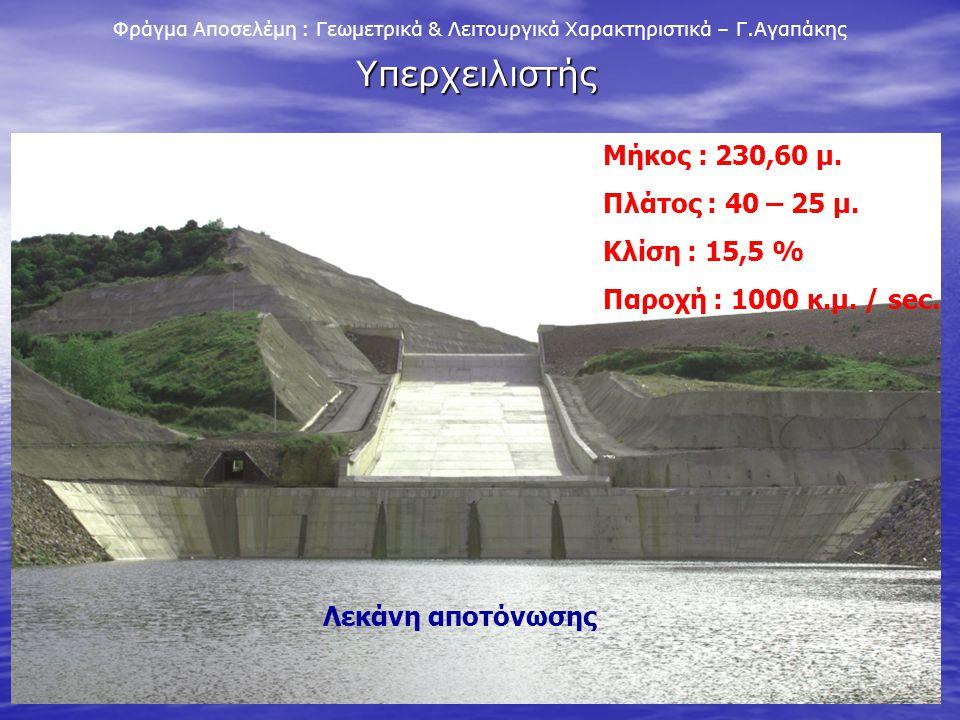 11 Φράγμα Αποσελέμη : Γεωμετρικά & Λειτουργικά Χαρακτηριστικά – Γ.Αγαπάκης Υπερχειλιστής Μήκος : 230,60 μ. Πλάτος : 40 – 25 μ. Κλίση : 15,5 % Παροχή :