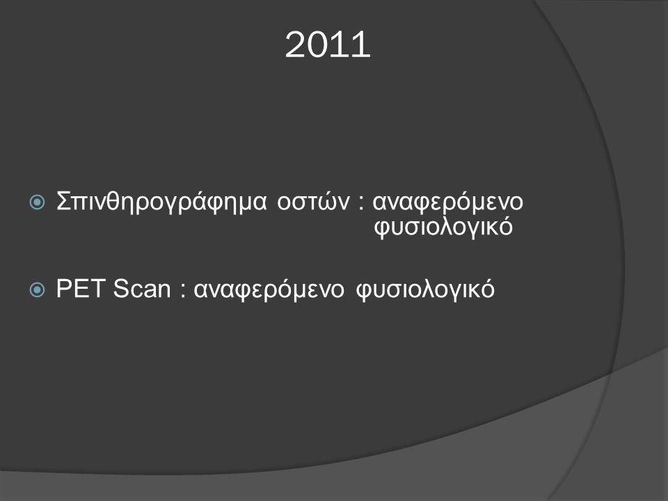 2011  Σπινθηρογράφημα οστών : αναφερόμενο φυσιολογικό  PET Scan : αναφερόμενο φυσιολογικό