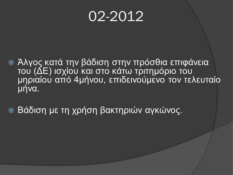 02-2012  Άλγος κατά την βάδιση στην πρόσθια επιφάνεια του (ΔΕ) ισχίου και στο κάτω τριτημόριο του μηριαίου από 4μήνου, επιδεινούμενο τον τελευταίο μή