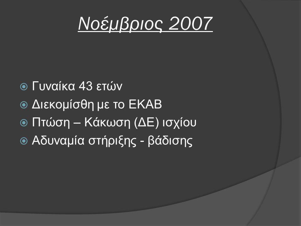 Νοέμβριος 2007  Γυναίκα 43 ετών  Διεκομίσθη με το ΕΚΑΒ  Πτώση – Κάκωση (ΔΕ) ισχίου  Αδυναμία στήριξης - βάδισης