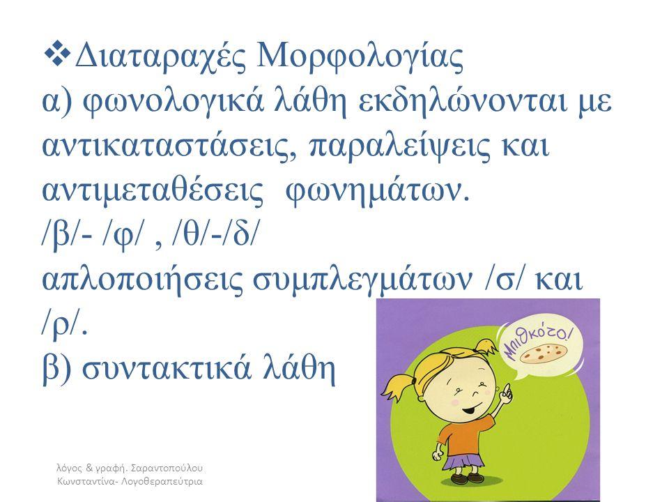  Διαταραχές Μορφολογίας α) φωνολογικά λάθη εκδηλώνονται με αντικαταστάσεις, παραλείψεις και αντιμεταθέσεις φωνημάτων. /β/- /φ/, /θ/-/δ/ απλοποιήσεις