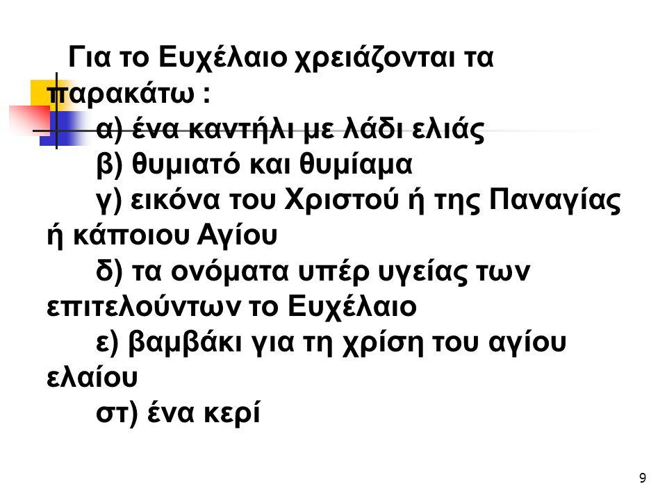 9 Για το Ευχέλαιο χρειάζονται τα παρακάτω : α) ένα καντήλι με λάδι ελιάς β) θυμιατό και θυμίαμα γ) εικόνα του Χριστού ή της Παναγίας ή κάποιου Αγίου δ) τα ονόματα υπέρ υγείας των επιτελούντων το Ευχέλαιο ε) βαμβάκι για τη χρίση του αγίου ελαίου στ) ένα κερί