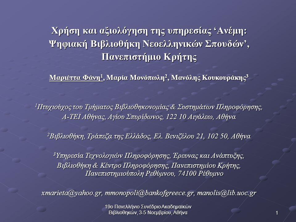 1 19ο Πανελλήνιο Συνέδριο Ακαδημαϊκών Βιβλιοθηκών, 3-5 Νοεμβρίου, Αθήνα Χρήση και αξιολόγηση της υπηρεσίας 'Ανέμη: Ψηφιακή Βιβλιοθήκη Νεοελληνικών Σπουδών', Πανεπιστήμιο Κρήτης Μαριέττα Φάνη 1, Μαρία Μονόπωλη 2, Μανόλης Κουκουράκης 3 1 Πτυχιούχος του Τμήματος Βιβλιοθηκονομίας & Συστημάτων Πληροφόρησης, Α-ΤΕΙ Αθήνας, Αγίου Σπυρίδωνος, 122 10 Αιγάλεω, Αθήνα 2 Βιβλιοθήκη, Τράπεζα της Ελλάδος, Ελ.