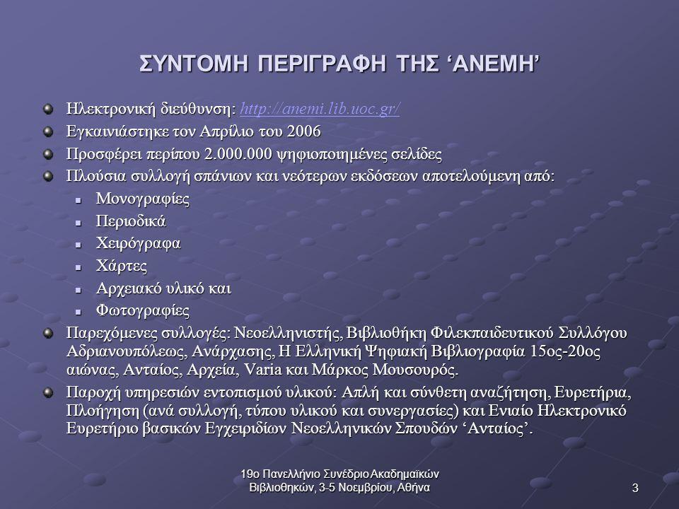 3 19ο Πανελλήνιο Συνέδριο Ακαδημαϊκών Βιβλιοθηκών, 3-5 Νοεμβρίου, Αθήνα ΣΥΝΤΟΜΗ ΠΕΡΙΓΡΑΦΗ ΤΗΣ 'ΑΝΕΜΗ' Ηλεκτρονική διεύθυνση: Ηλεκτρονική διεύθυνση: http://anemi.lib.uoc.gr/http://anemi.lib.uoc.gr/ Εγκαινιάστηκε τον Απρίλιο του 2006 Προσφέρει περίπου 2.000.000 ψηφιοποιημένες σελίδες Πλούσια συλλογή σπάνιων και νεότερων εκδόσεων αποτελούμενη από: Μονογραφίες Μονογραφίες Περιοδικά Περιοδικά Χειρόγραφα Χειρόγραφα Χάρτες Χάρτες Αρχειακό υλικό και Αρχειακό υλικό και Φωτογραφίες Φωτογραφίες Παρεχόμενες συλλογές: Νεοελληνιστής, Βιβλιοθήκη Φιλεκπαιδευτικού Συλλόγου Αδριανουπόλεως, Ανάρχασης, Η Ελληνική Ψηφιακή Βιβλιογραφία 15ος-20ος αιώνας, Ανταίος, Αρχεία, Varia και Μάρκος Μουσουρός.