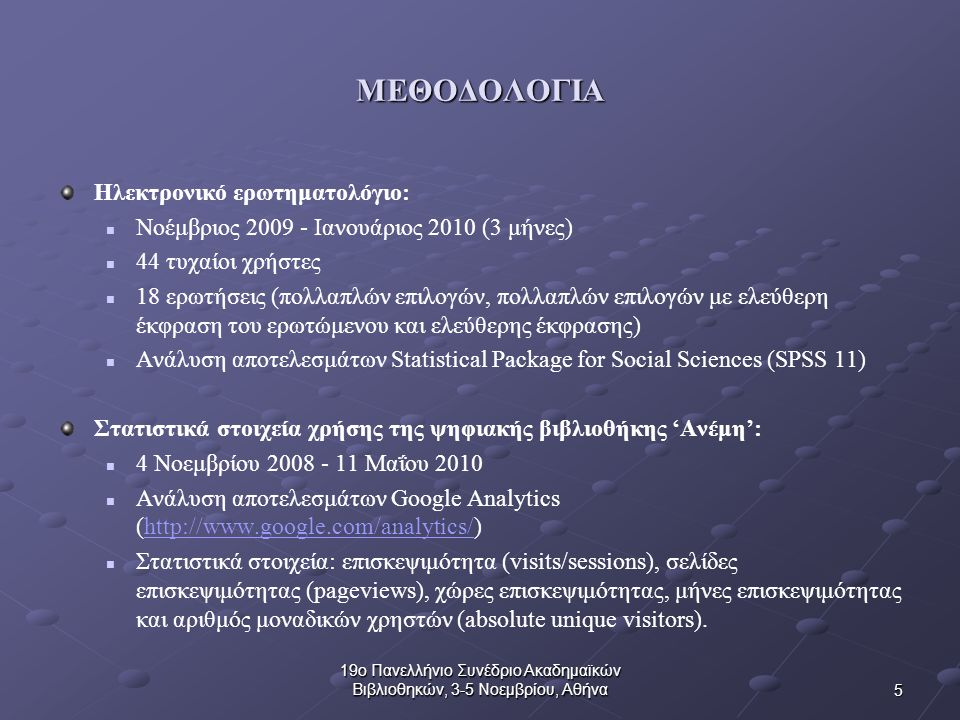 5 19ο Πανελλήνιο Συνέδριο Ακαδημαϊκών Βιβλιοθηκών, 3-5 Νοεμβρίου, Αθήνα ΜΕΘΟΔΟΛΟΓΙΑ Ηλεκτρονικό ερωτηματολόγιο: Νοέμβριος 2009 - Ιανουάριος 2010 (3 μήνες) 44 τυχαίοι χρήστες 18 ερωτήσεις (πολλαπλών επιλογών, πολλαπλών επιλογών με ελεύθερη έκφραση του ερωτώμενου και ελεύθερης έκφρασης) Ανάλυση αποτελεσμάτων Statistical Package for Social Sciences (SPSS 11) Στατιστικά στοιχεία χρήσης της ψηφιακής βιβλιοθήκης 'Ανέμη': 4 Νοεμβρίου 2008 - 11 Μαΐου 2010 Ανάλυση αποτελεσμάτων Google Analytics (http://www.google.com/analytics/)http://www.google.com/analytics/ Στατιστικά στοιχεία: επισκεψιμότητα (visits/sessions), σελίδες επισκεψιμότητας (pageviews), χώρες επισκεψιμότητας, μήνες επισκεψιμότητας και αριθμός μοναδικών χρηστών (absolute unique visitors).