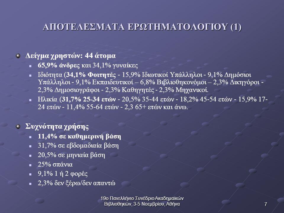 7 19ο Πανελλήνιο Συνέδριο Ακαδημαϊκών Βιβλιοθηκών, 3-5 Νοεμβρίου, Αθήνα ΑΠΟΤΕΛΕΣΜΑΤΑ ΕΡΩΤΗΜΑΤΟΛΟΓΙΟΥ (1) Δείγμα χρηστών: 44 άτομα 65,9% άνδρες και 34,1% γυναίκες Ιδιότητα (34,1% Φοιτητές - 15,9% Ιδιωτικοί Υπάλληλοι - 9,1% Δημόσιοι Υπάλληλοι - 9,1% Εκπαιδευτικοί – 6,8% Βιβλιοθηκονόμοι – 2,3% Δικηγόροι - 2,3% Δημοσιογράφοι - 2,3% Καθηγητές - 2,3% Μηχανικοί.