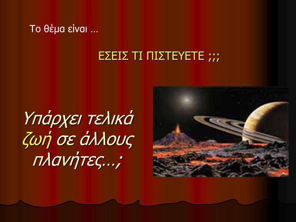Υπάρχει τελικά ζωή σε άλλους πλανήτες…; ΕΣΕΙΣ ΤΙ ΠΙΣΤΕΥΕΤE ;;; ΕΣΕΙΣ ΤΙ ΠΙΣΤΕΥΕΤE ;;; Το θέμα είναι …