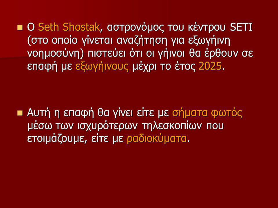 Ο Seth Shostak, αστρονόμος του κέντρου SETI (στο οποίο γίνεται αναζήτηση για εξωγήινη νοημοσύνη) πιστεύει ότι οι γήινοι θα έρθουν σε επαφή με εξωγήινους μέχρι το έτος 2025.