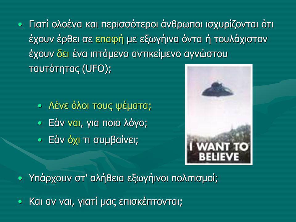 Γιατί ολοένα και περισσότεροι άνθρωποι ισχυρίζονται ότι έχουν έρθει σε επαφή με εξωγήινα όντα ή τουλάχιστον έχουν δει ένα ιπτάμενο αντικείμενο αγνώστου ταυτότητας (UFO);Γιατί ολοένα και περισσότεροι άνθρωποι ισχυρίζονται ότι έχουν έρθει σε επαφή με εξωγήινα όντα ή τουλάχιστον έχουν δει ένα ιπτάμενο αντικείμενο αγνώστου ταυτότητας (UFO); Υπάρχουν στ αλήθεια εξωγήινοι πολιτισμοί;Υπάρχουν στ αλήθεια εξωγήινοι πολιτισμοί; Και αν ναι, γιατί μας επισκέπτονται;Και αν ναι, γιατί μας επισκέπτονται; Λένε όλοι τους ψέματα;Λένε όλοι τους ψέματα; Εάν ναι, για ποιο λόγο;Εάν ναι, για ποιο λόγο; Εάν όχι τι συμβαίνει;Εάν όχι τι συμβαίνει;