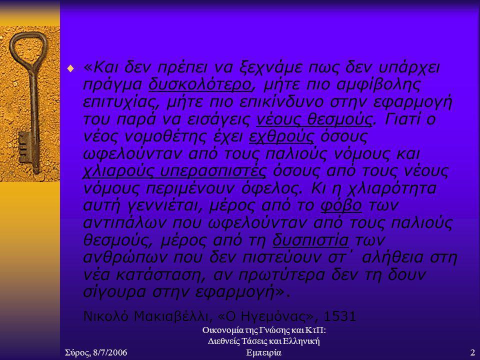Σύρος, 8/7/2006 Οικονομία της Γνώσης και ΚτΠ: Διεθνείς Τάσεις και Ελληνική Εμπειρία2  «Και δεν πρέπει να ξεχνάμε πως δεν υπάρχει πράγμα δυσκολότερο, μήτε πιο αμφίβολης επιτυχίας, μήτε πιο επικίνδυνο στην εφαρμογή του παρά να εισάγεις νέους θεσμούς.