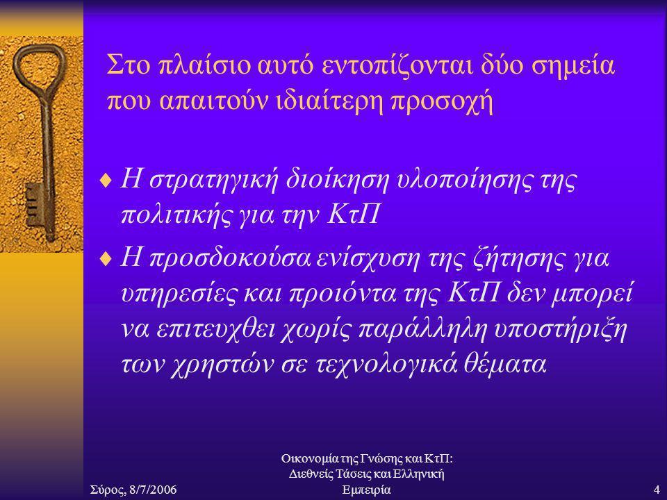 Σύρος, 8/7/2006 Οικονομία της Γνώσης και ΚτΠ: Διεθνείς Τάσεις και Ελληνική Εμπειρία4 Στο πλαίσιο αυτό εντοπίζονται δύο σημεία που απαιτούν ιδιαίτερη προσοχή  Η στρατηγική διοίκηση υλοποίησης της πολιτικής για την ΚτΠ  Η προσδοκούσα ενίσχυση της ζήτησης για υπηρεσίες και προιόντα της ΚτΠ δεν μπορεί να επιτευχθει χωρίς παράλληλη υποστήριξη των χρηστών σε τεχνολογικά θέματα