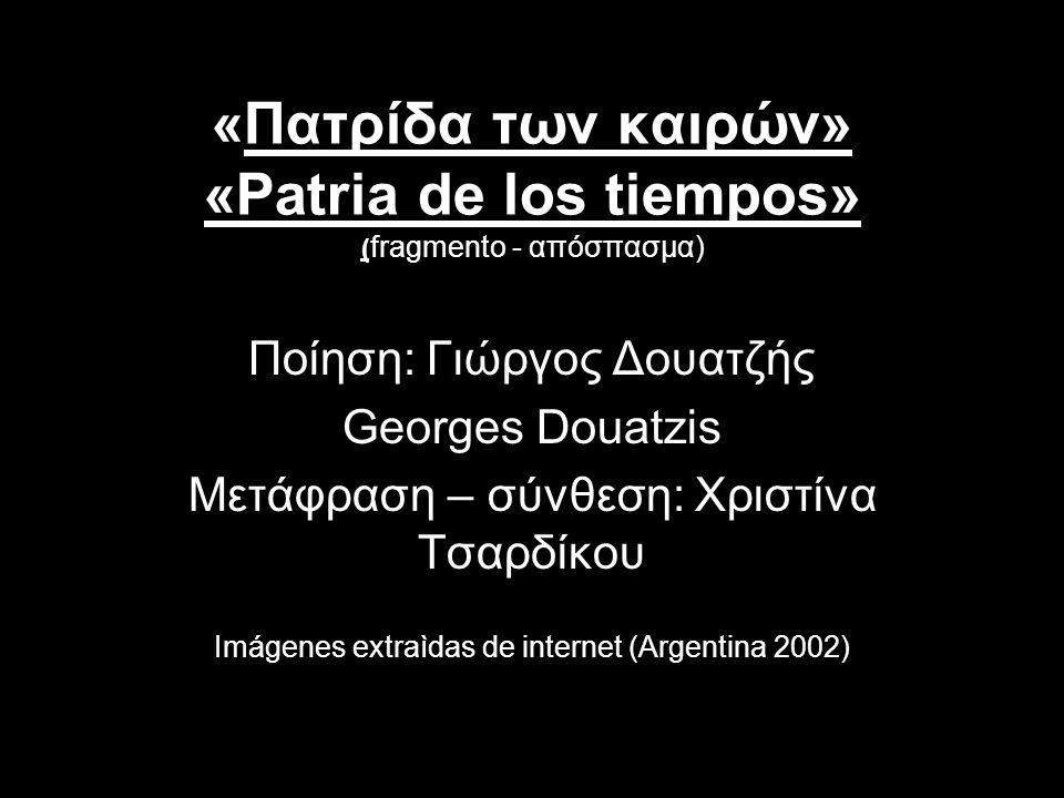 «Πατρίδα των καιρών» «Patria de los tiempos» ( fragmento - απόσπασμα) Ποίηση: Γιώργος Δουατζής Georges Douatzis Μετάφραση – σύνθεση: Χριστίνα Τσαρδίκου Imágenes extraìdas de internet (Argentina 2002)