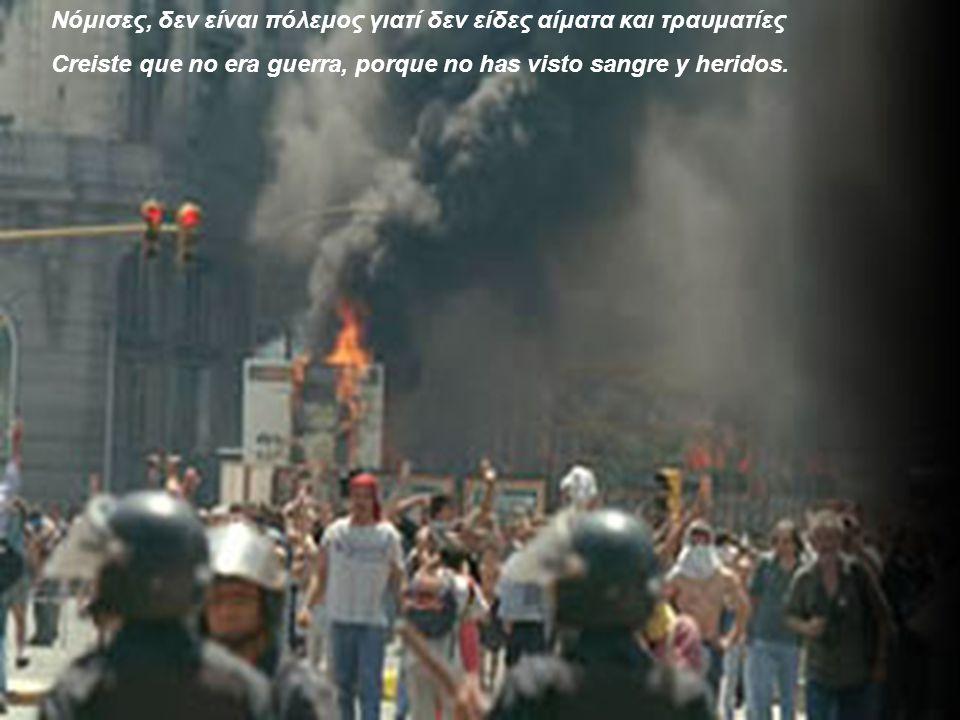 Νόμισες, δεν είναι πόλεμος γιατί δεν είδες αίματα και τραυματίες Creiste que no era guerra, porque no has visto sangre y heridos.