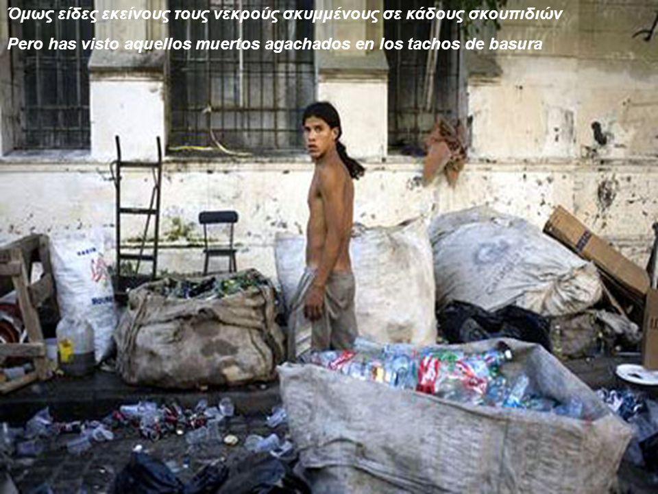 Όμως είδες εκείνους τους νεκρούς σκυμμένους σε κάδους σκουπιδιών Pero has visto aquellos muertos agachados en los tachos de basura